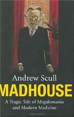 Image for Madhouse: A Tragic Tale of Megalomania and Modern Medicine