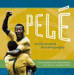 Image for Pele: The Illustratrated Autobiography: Photographs and Memorabilia from Soccer's Greatest Player