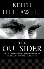 HELLAWELL, KEITH - Outsider: The Autobiography of One of Britain's Most Controversial Policemen