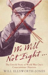 Image for We Will Not Fight...: The Untold Story of World War Ones Conscientious Objectors
